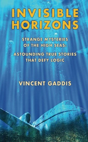 Invisible Horizons: Strange Mysteries of the High Seas - Astounding True Stories That Defy Logic