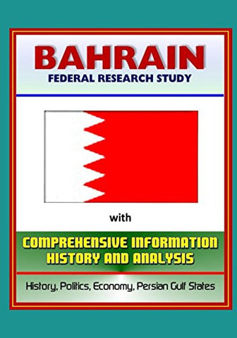 Bahrain: Federal Research Study with Comprehensive Information, History, and Analysis - History, Politics, Economy, Persian Gulf States