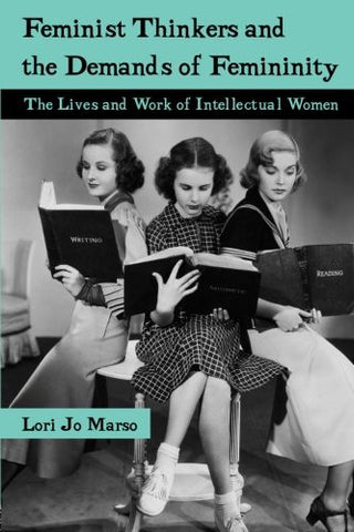Feminist Thinkers and the Demands of Femininity: The Lives and Work of Intellectual Women