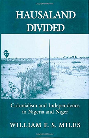 Hausaland Divided: Colonialism and Independence in Nigeria and Niger (Wilder House Series in Politics, History, and Culture)