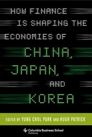 How Finance Is Shaping the Economies of China, Japan, and Korea (Columbia Business School Publishing)