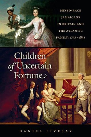 Children of Uncertain Fortune: Mixed-Race Jamaicans in Britain and the Atlantic Family, 1733-1833 (Published for the Omohundro Institute of Early