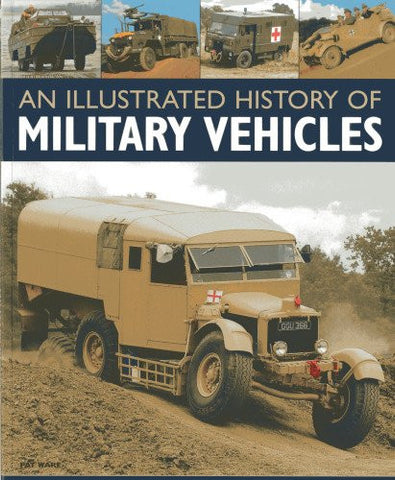 An Illustrated History of Military Vehicles: 100 years of cargo trucks, troop-carrying trucks,wreckers, tankers, ambulances, communications vehicl
