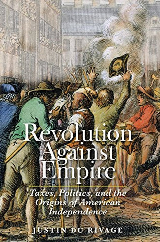 Revolution Against Empire: Taxes, Politics, and the Origins of American Independence (The Lewis Walpole Series in Eighteenth-Century Culture and H