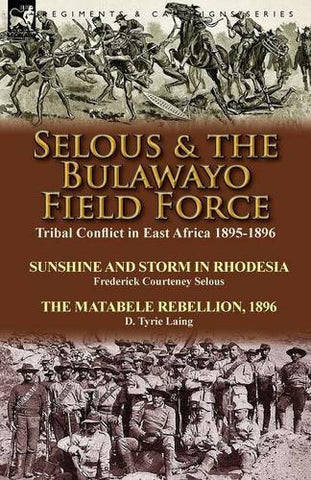 Selous & the Bulawayo Field Force: Tribal Conflict in East Africa 1895-1896-Sunshine and Storm in Rhodesia by Frederick Courteney Selous & The Mat