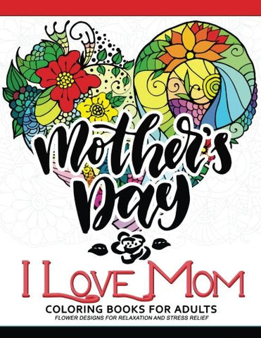 I Love Mom Coloring Book for Adults: A Best Gift to your mother. Mother's Day Gift