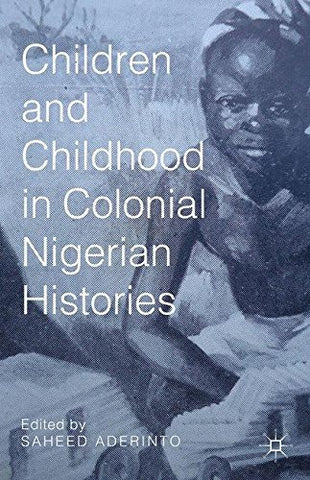 Children and Childhood in Colonial Nigerian Histories (African Histories and Modernities)