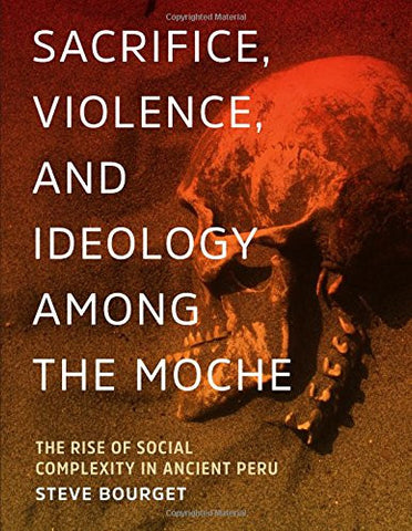 Sacrifice, Violence, and Ideology Among the Moche: The Rise of Social Complexity in Ancient Peru (The William & Bettye Nowlin Series in Art, Histo