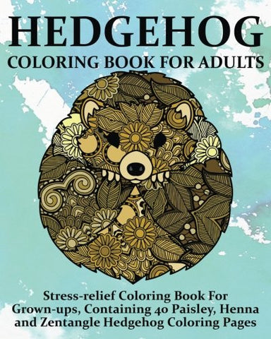 Hedgehog Coloring Book For Adults: Stress-relief Coloring Book For  Grown-ups, Containing 40 Paisley,  Henna and Zentangle Hedgehog Coloring Pages