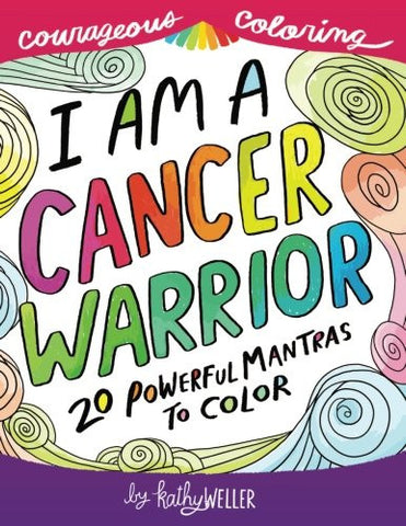 I Am A Cancer Warrior: An Adult Coloring Book for Encouragement, Strength and Positive Vibes: 20 Powerful Mantras To Color (Courageous Coloring) (