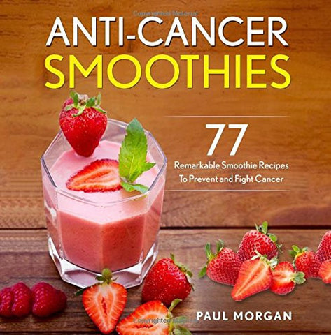 Anti-Cancer Smoothies: 77 Remarkable Smoothie Recipes to Prevent and Fight Cancer (Anti Cancer Diet Series)