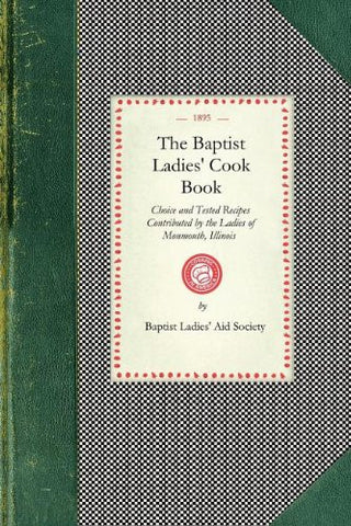 Baptist Ladies' Cook Book: Choice and Tested Recipes Contributed by the Ladies of Monmouth, Ill. (Cooking in America)