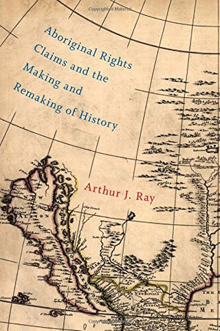 Aboriginal Rights Claims and the Making and Remaking of History (McGill-Queen's Native and Northern Series)