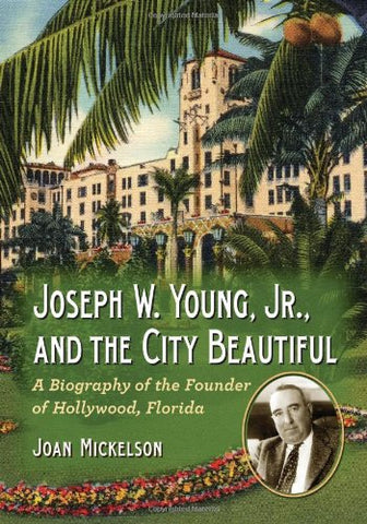 Joseph W. Young, Jr., and the City Beautiful: A Biography of the Founder of Hollywood, Florida