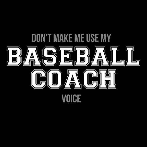 "Don't Make Me Use My ""Baseball Coach Voice"" T-Shirt"