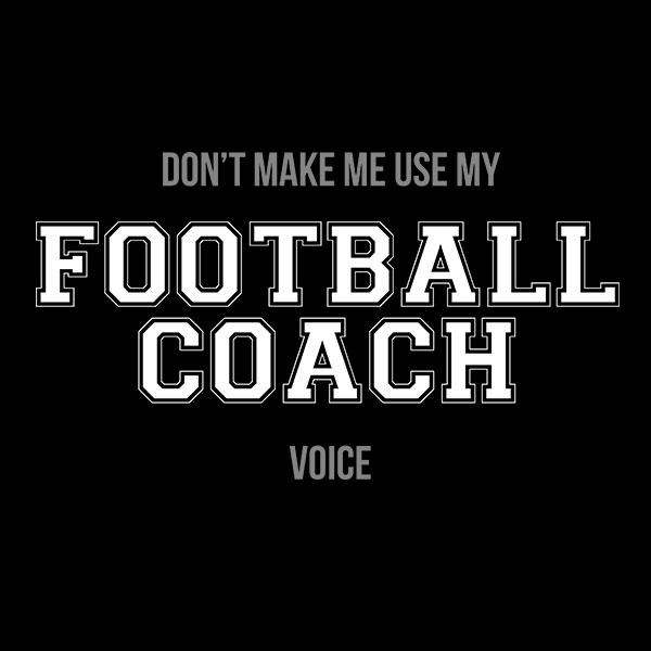 "Don't Make Me Use My ""Football Coach Voice"" T-Shirt"