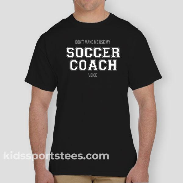 "Don't Make Me Use My ""Soccer Coach Voice"" T-Shirt"