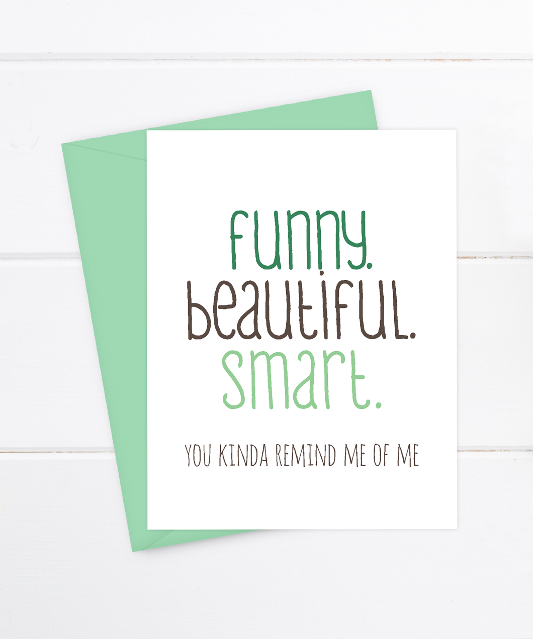 Funny Beautiful Smart. You kinda remind me of me.