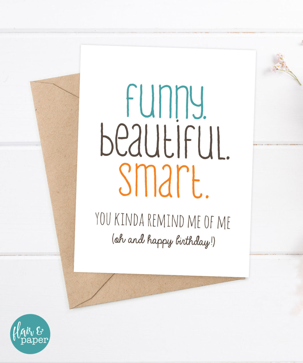 Funny Beautiful Smart. You kind remind me of me (oh and happy birthday!)