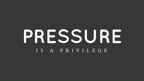 Pressure Is A Privilege