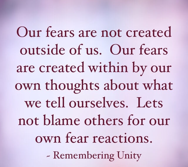 Our fears are not created outside of us.