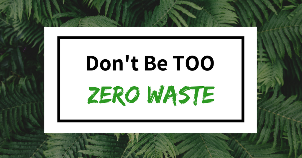 Don't be too Zero Waste!
