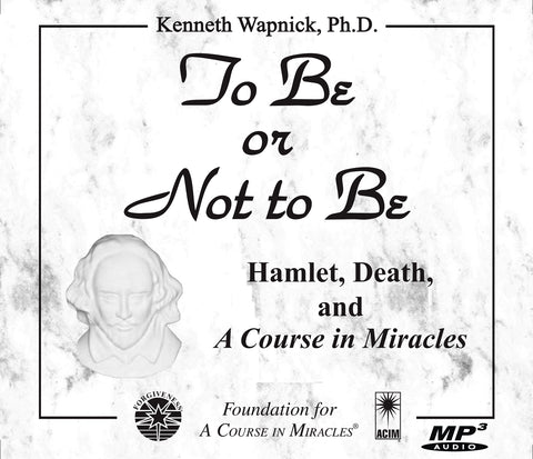 "To Be or Not to Be: Hamlet, Death, and ""A Course in Miracles"" [MP3]"