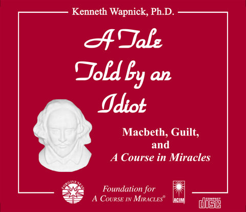 "A Tale Told by an Idiot: Macbeth, Guilt, and ""A Course in Miracles"" [CD]"