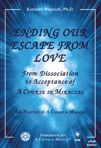 "Ending Our Escape from Love: From Dissociation to Acceptance of ""A Course in Miracles"" [EPUB]"