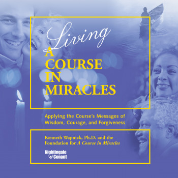 "Living ""A Course in Miracles"": Applying the Course's Messages of Wisdom, Courage, and Forgiveness [CD]"