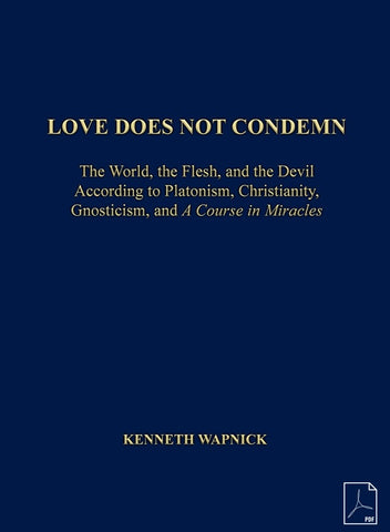 "Love Does Not Condemn: The World, the Flesh and the Devil According to Platonism, Christianity, Gnosticism, and ""A Course in Miracles"" [PDF]"