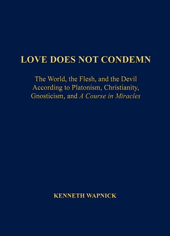 "Love Does Not Condemn: The World, the Flesh and the Devil According to Platonism, Christianity, Gnosticism, and ""A Course in Miracles"" [BOOK]"
