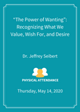 """The Power of Wanting"": Recognizing What We Value, Wish For, and Desire  - Physical Attendance [SEMINAR]"