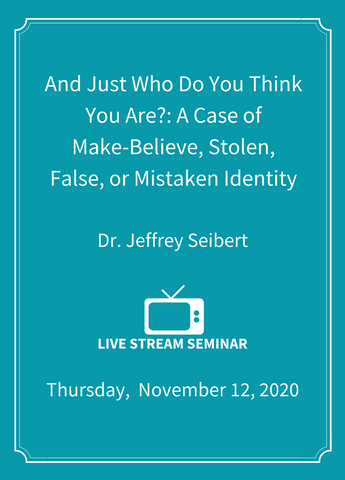 And Just Who Do You Think You Are?: A Case of Make-Believe, Stolen, False, or Mistaken Identity - Live Stream [SEMINAR]