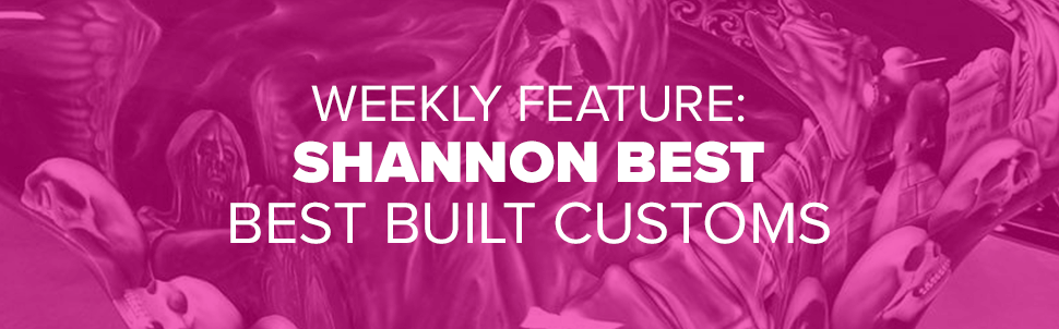 Weekly Feature: Shannon Best of Best Built Customs
