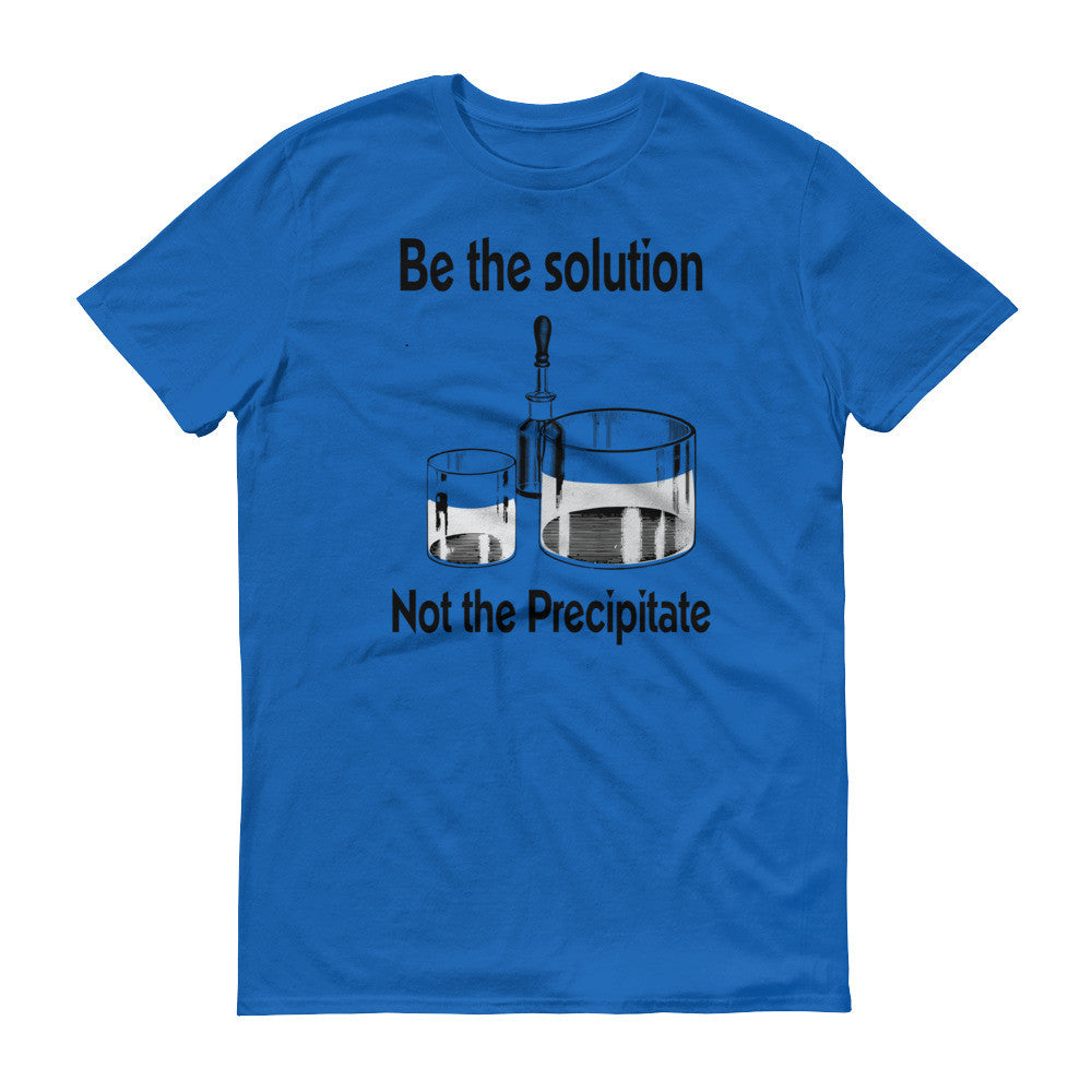 Be The Solution Not The Precipitate Short Sleeve T Shirt