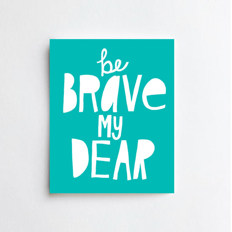 Be Brave My Dear - ART PRINT
