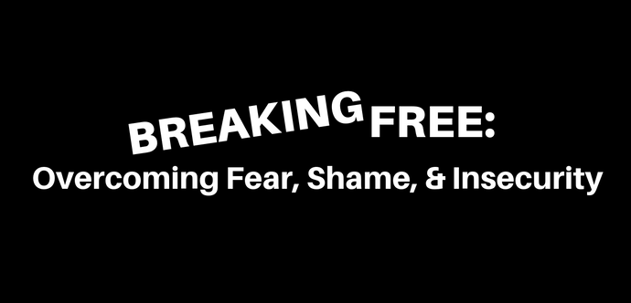 Breaking Free: Overcoming Fear, Shame, and Insecurity E-Course