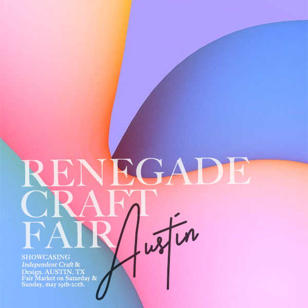 Austin, May 19th @ Renegade Craft Fair (SATURDAY)