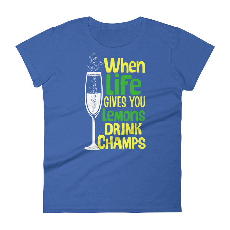 Women's short sleeve t-shirt; WHEN LIFE GIVES YOU LEMONS DRINK CHAMPS!