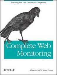 Complete Web Monitoring: Watching Your Visitors, Performance, Communities, and Competitors