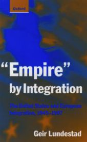 Empire by Integration: The United States and European Integration, 1945-1997