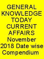 GENERAL KNOWLEDGE TODAY CURRENT AFFAIRS-November 2018 Date-wise Compendium N