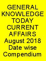 GENERAL KNOWLEDGE TODAY CURRENT AFFAIRS August 2018 Date wise Compendium N