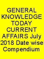 GENERAL KNOWLEDGE TODAY CURRENT AFFAIRS July 2018 Date wise Compendium N