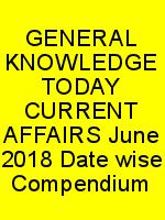 GENERAL KNOWLEDGE TODAY CURRENT AFFAIRS June 2018 Date wise Compendium N