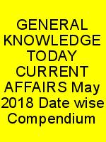 GENERAL KNOWLEDGE TODAY CURRENT AFFAIRS May 2018 Date wise Compendium N