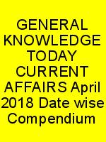 GENERAL KNOWLEDGE TODAY CURRENT AFFAIRS April 2018 Date wise Compendium N