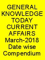 GENERAL KNOWLEDGE TODAY CURRENT AFFAIRS March-2018 Date wise Compendium N