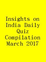 Insights on India Daily Quiz Compilation March 2017 N